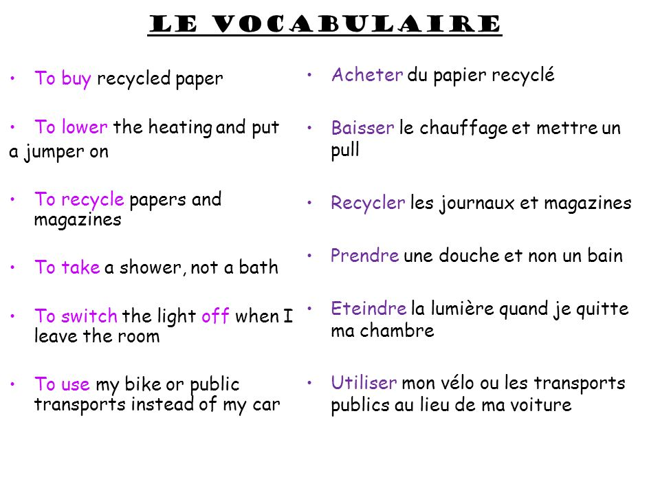 Le vocabulaire To buy recycled paper To lower the heating and put a jumper on To recycle papers and magazines To take a shower, not a bath To switch the light off when I leave the room To use my bike or public transports instead of my car Acheter du papier recyclé Baisser le chauffage et mettre un pull Recycler les journaux et magazines Prendre une douche et non un bain Eteindre la lumière quand je quitte ma chambre Utiliser mon vélo ou les transports publics au lieu de ma voiture