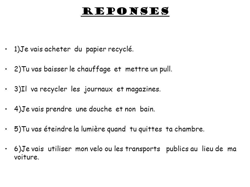 reponses 1)Je vais acheter du papier recyclé. 2)Tu vas baisser le chauffage et mettre un pull. 3)Il va recycler les journaux et magazines. 4)Je vais p