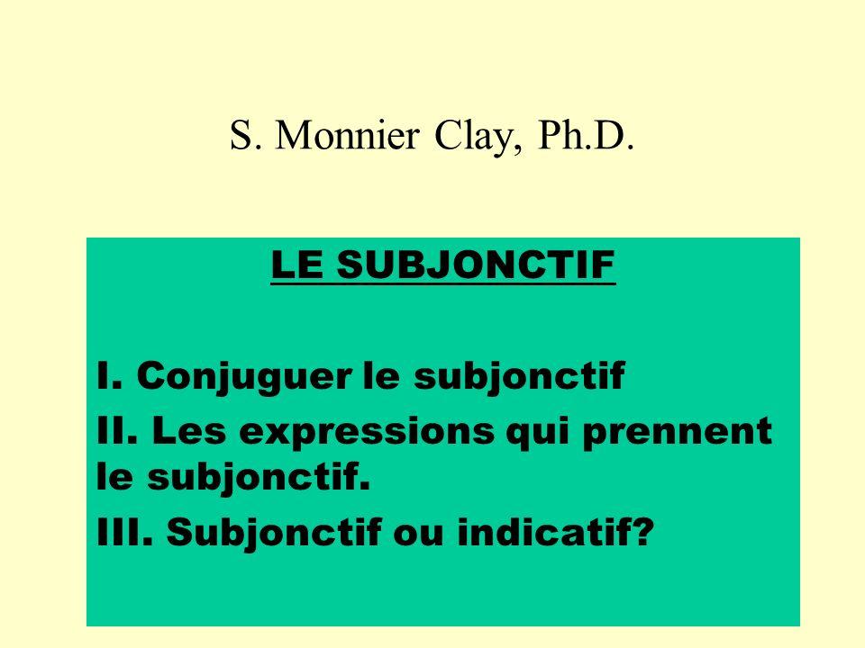 S. Monnier Clay, Ph.D. LE SUBJONCTIF I. Conjuguer le subjonctif II. Les expressions qui prennent le subjonctif. III. Subjonctif ou indicatif?