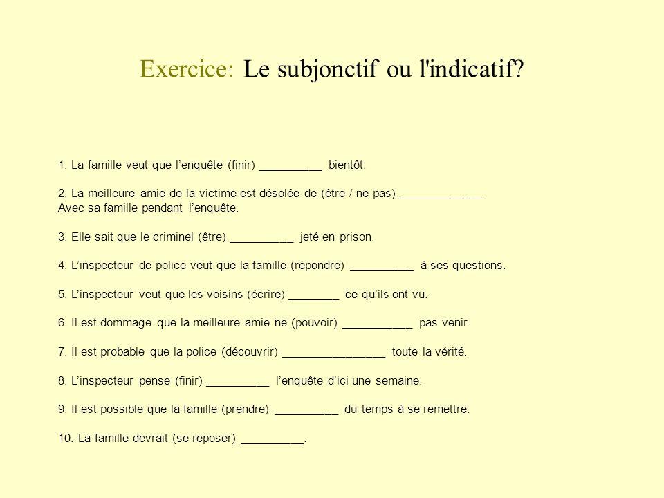Exercice: Le subjonctif ou l'indicatif? 1. La famille veut que lenquête (finir) __________ bientôt. 2. La meilleure amie de la victime est désolée de