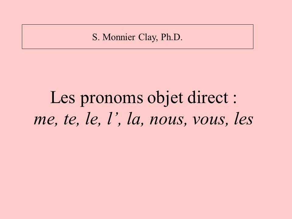 Les pronoms objet direct : me, te, le, l, la, nous, vous, les S. Monnier Clay, Ph.D.