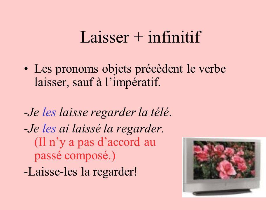 Laisser + infinitif Les pronoms objets précèdent le verbe laisser, sauf à limpératif. -Je les laisse regarder la télé. -Je les ai laissé la regarder.