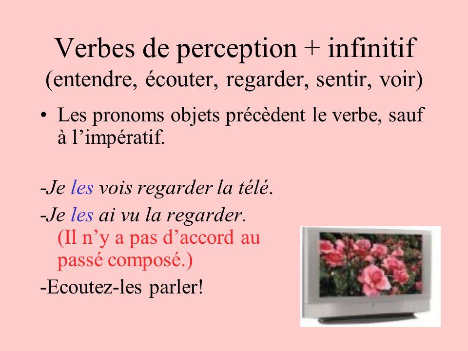Verbes de perception + infinitif (entendre, écouter, regarder, sentir, voir) Les pronoms objets précèdent le verbe, sauf à limpératif. -Je les vois re