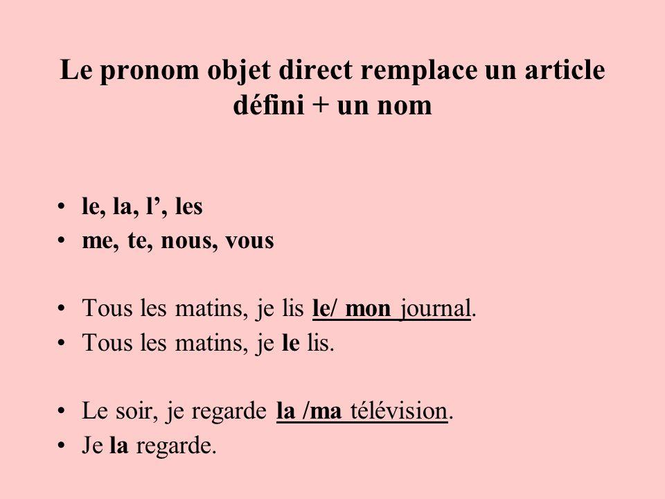 Le pronom objet direct remplace un article défini + un nom le, la, l, les me, te, nous, vous Tous les matins, je lis le/ mon journal. Tous les matins,