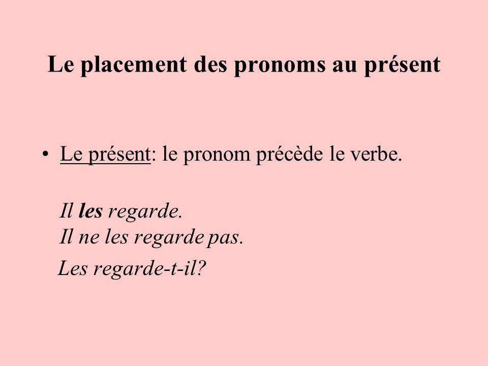 Le placement des pronoms au présent Le présent: le pronom précède le verbe. Il les regarde. Il ne les regarde pas. Les regarde-t-il?