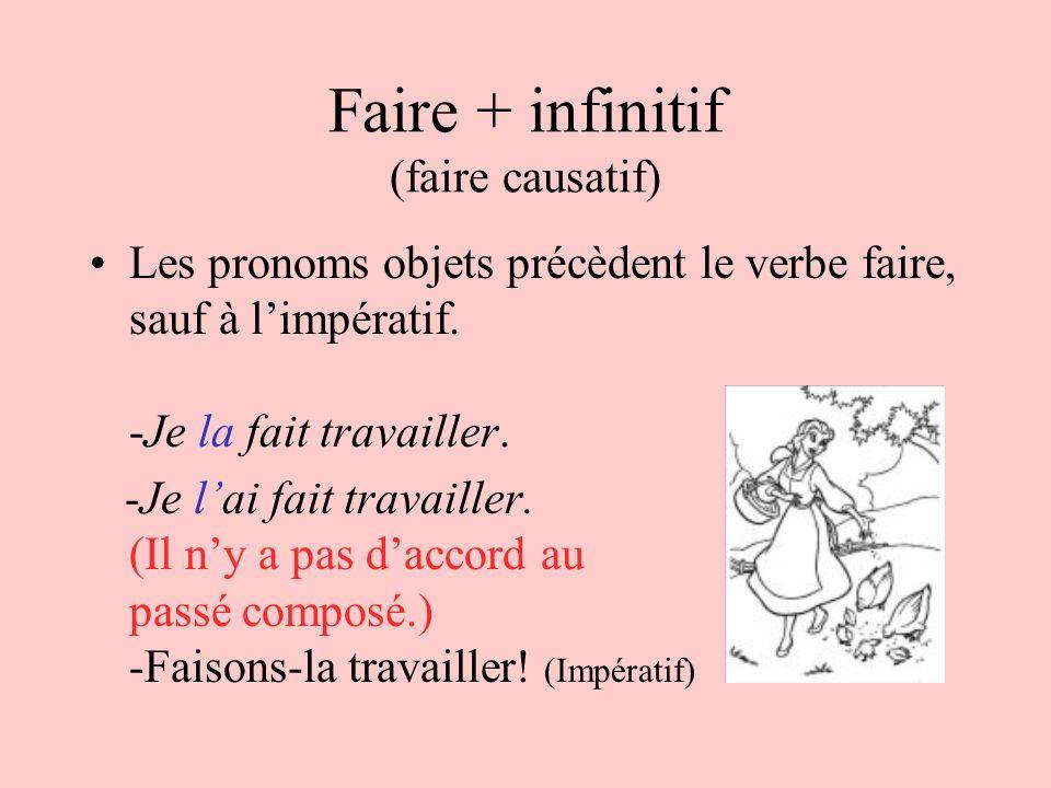 Faire + infinitif (faire causatif) Les pronoms objets précèdent le verbe faire, sauf à limpératif. -Je la fait travailler. -Je lai fait travailler. (I