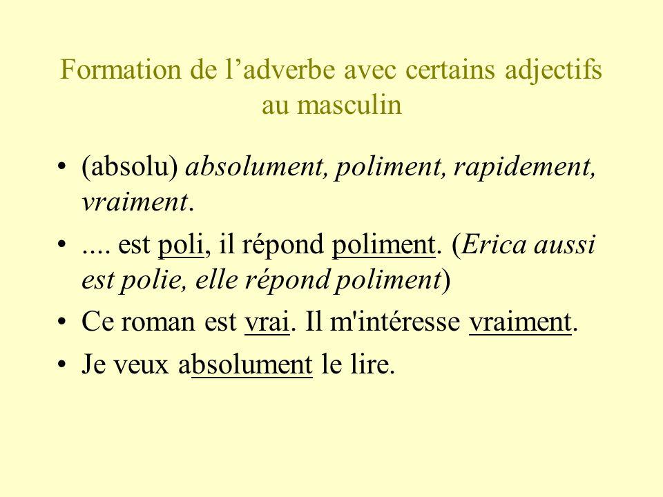 Formation de ladverbe avec certains adjectifs au masculin (absolu) absolument, poliment, rapidement, vraiment..... est poli, il répond poliment. (Eric