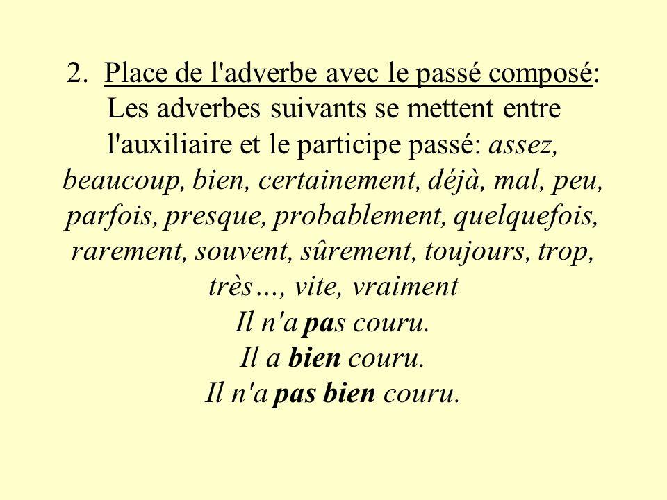 2. Place de l'adverbe avec le passé composé: Les adverbes suivants se mettent entre l'auxiliaire et le participe passé: assez, beaucoup, bien, certain