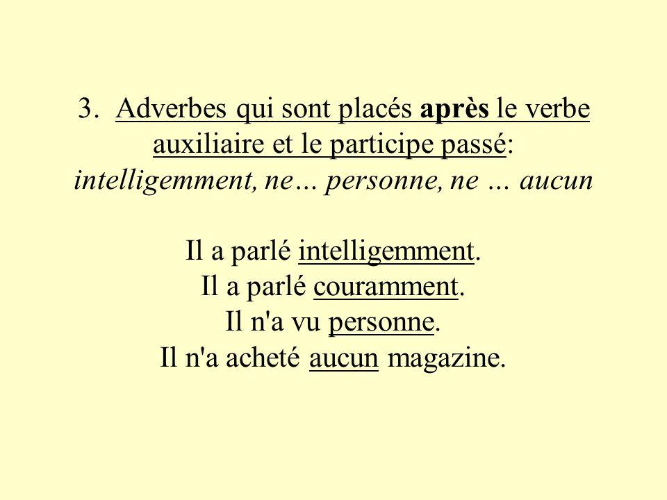 3. Adverbes qui sont placés après le verbe auxiliaire et le participe passé: intelligemment, ne… personne, ne … aucun Il a parlé intelligemment. Il a