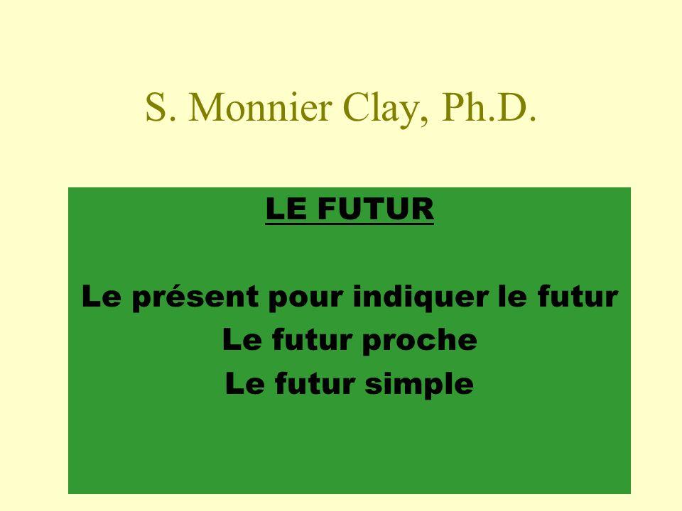 S. Monnier Clay, Ph.D. LE FUTUR Le présent pour indiquer le futur Le futur proche Le futur simple