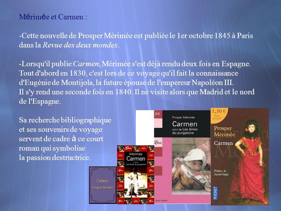 M é rim é e et Carmen : -Cette nouvelle de Prosper Mérimée est publiée le 1er octobre 1845 à Paris dans la Revue des deux mondes. -Lorsqu'il publie Ca