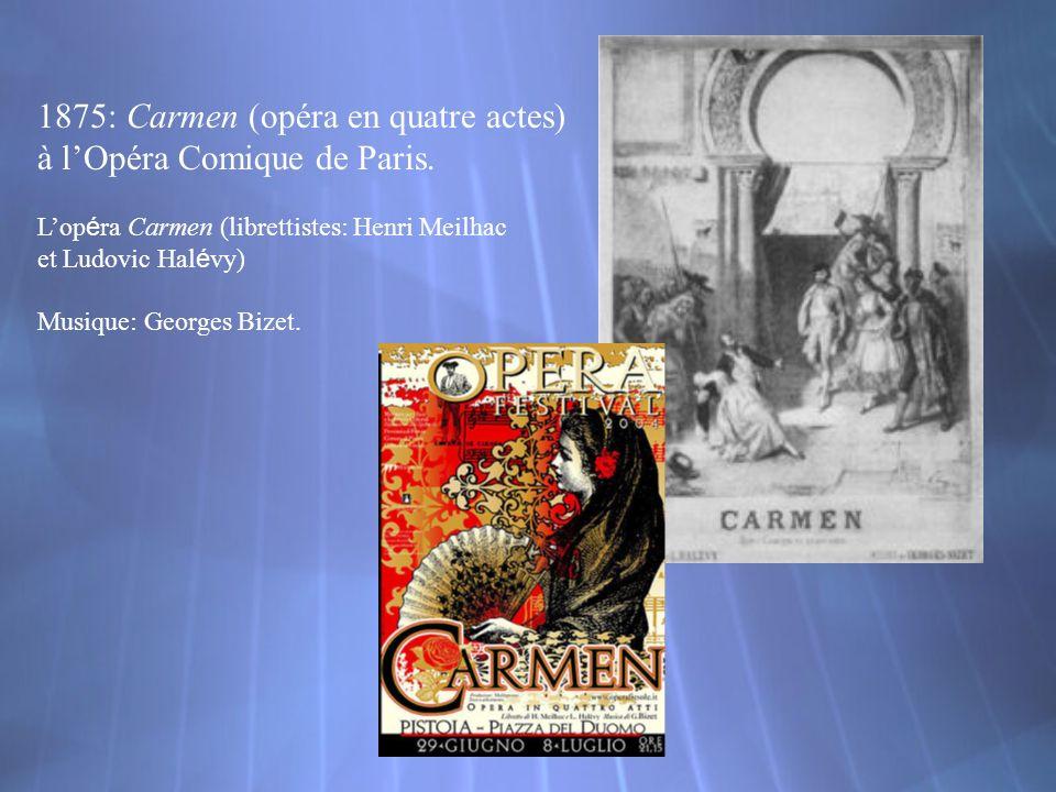 1875: Carmen (opéra en quatre actes) à lOpéra Comique de Paris. Lop é ra Carmen (librettistes: Henri Meilhac et Ludovic Hal é vy) Musique: Georges Biz