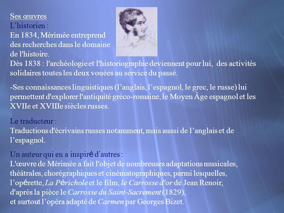 Ses œuvres Lhistorien : En 1834, Mérimée entreprend des recherches dans le domaine de l'histoire. Dès 1838 : l'archéologie et l'historiographie devien