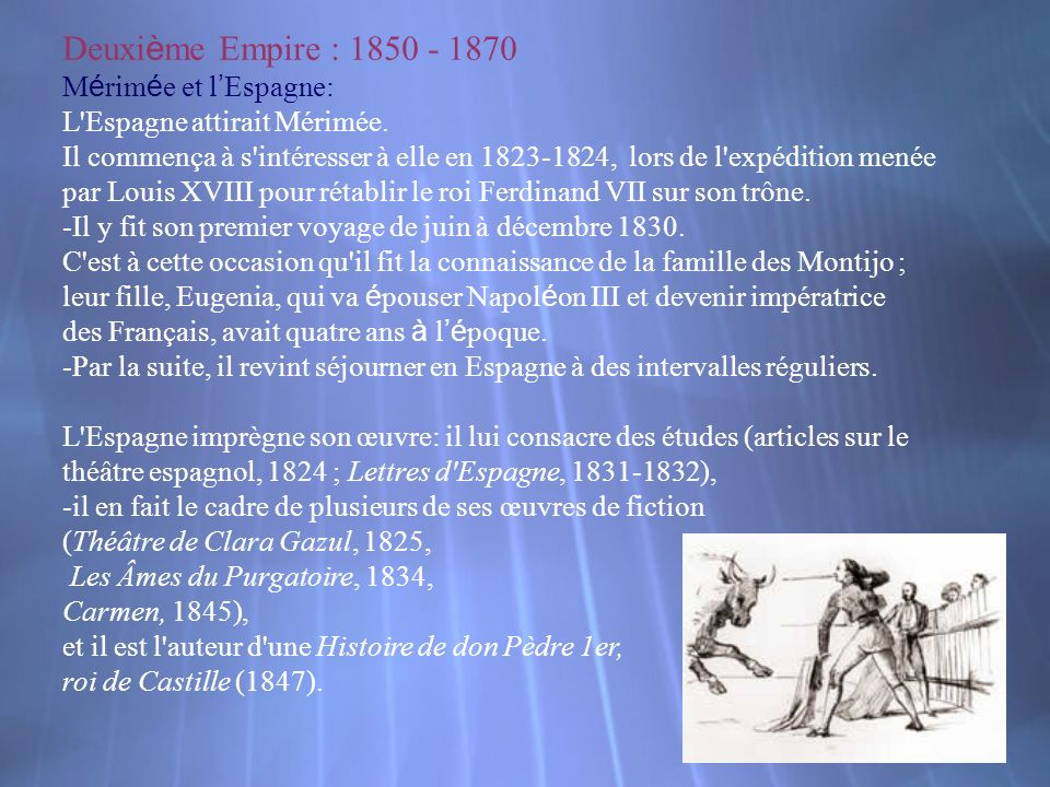 Deuxi è me Empire : 1850 - 1870 M é rim é e et l Espagne: L'Espagne attirait Mérimée. Il commença à s'intéresser à elle en 1823-1824, lors de l'expédi