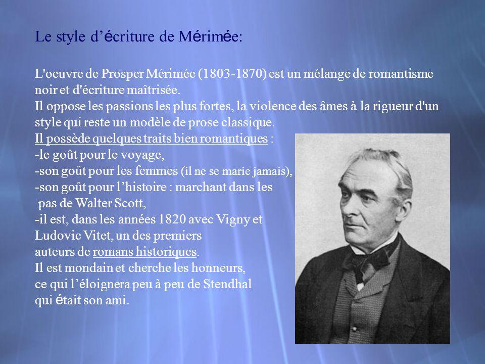 Le style d é criture de M é rim é e: L'oeuvre de Prosper Mérimée (1803-1870) est un mélange de romantisme noir et d'écriture maîtrisée. Il oppose les