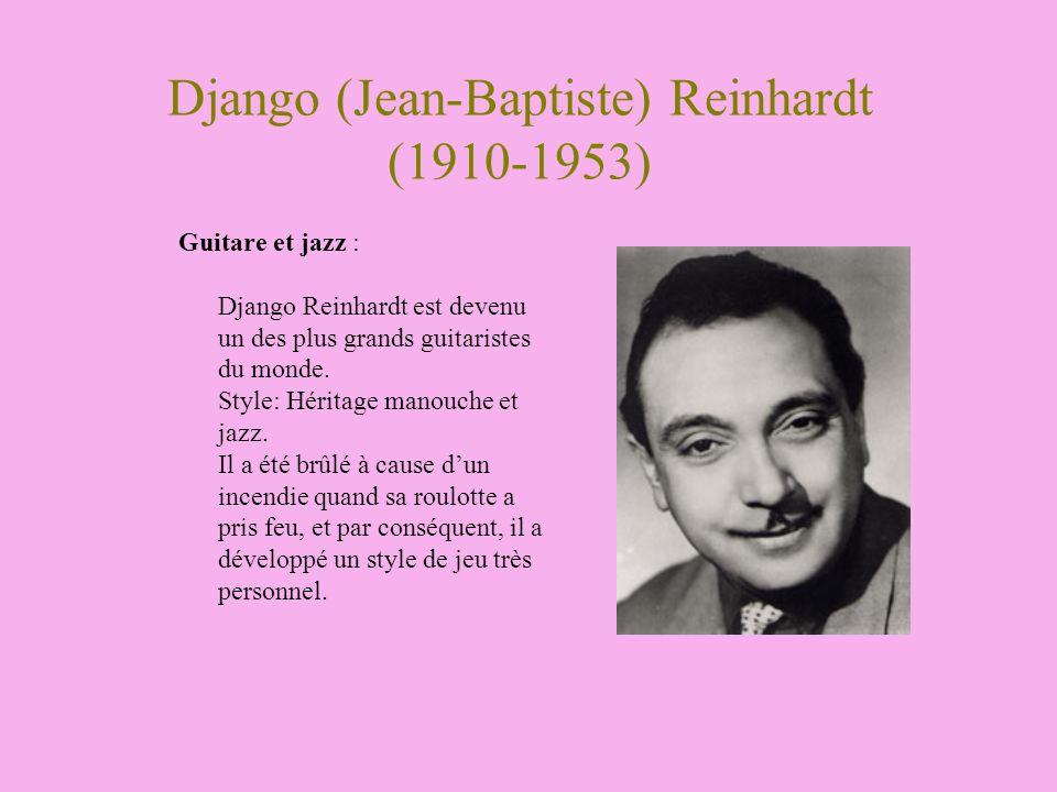 Django (Jean-Baptiste) Reinhardt (1910-1953) Guitare et jazz : Django Reinhardt est devenu un des plus grands guitaristes du monde. Style: Héritage ma