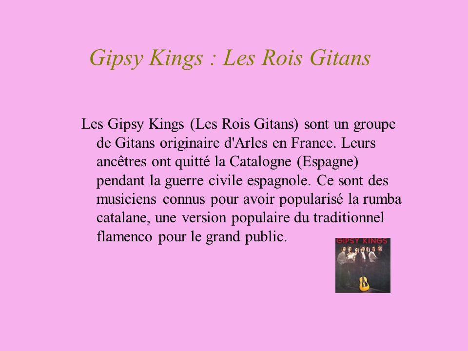 Gipsy Kings : Les Rois Gitans Les Gipsy Kings (Les Rois Gitans) sont un groupe de Gitans originaire d'Arles en France. Leurs ancêtres ont quitté la Ca