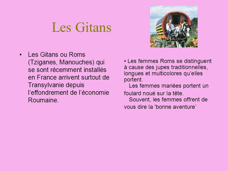 Les Gitans Les Gitans ou Roms (Tziganes, Manouches) qui se sont récemment installés en France arrivent surtout de Transylvanie depuis leffondrement de