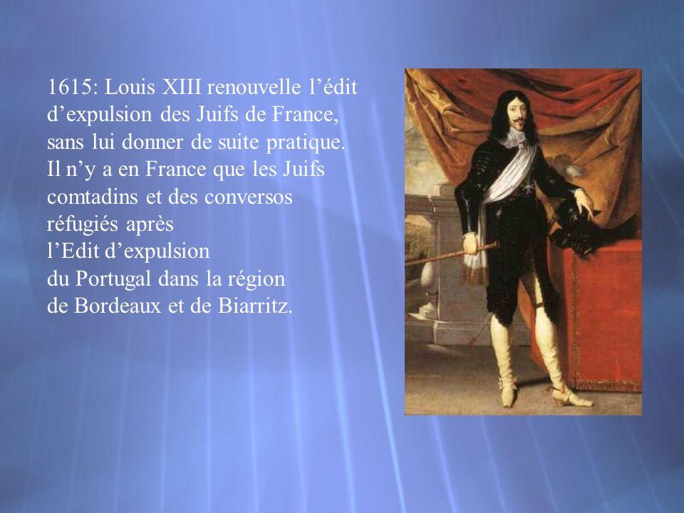 1615: Louis XIII renouvelle lédit dexpulsion des Juifs de France, sans lui donner de suite pratique. Il ny a en France que les Juifs comtadins et des