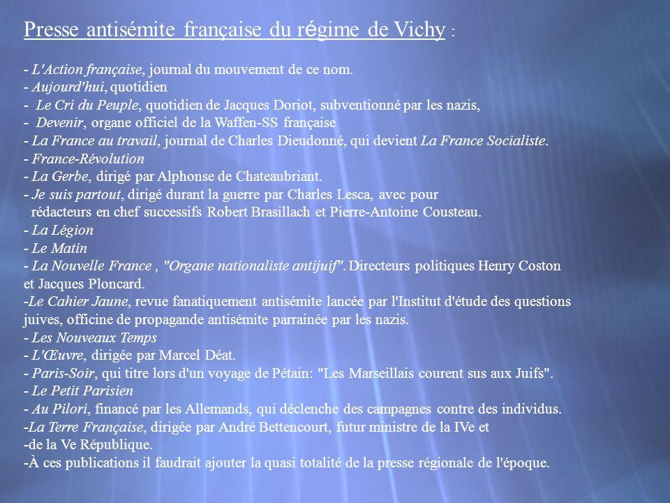 Presse antisémite française du r é gime de Vichy : - L'Action française, journal du mouvement de ce nom. - Aujourd'hui, quotidien - Le Cri du Peuple,