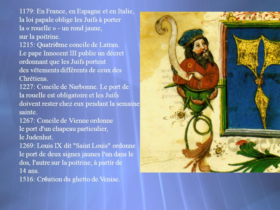 1179: En France, en Espagne et en Italie, la loi papale oblige les Juifs à porter la « rouelle » - un rond jaune, sur la poitrine. 1215: Quatri è me c