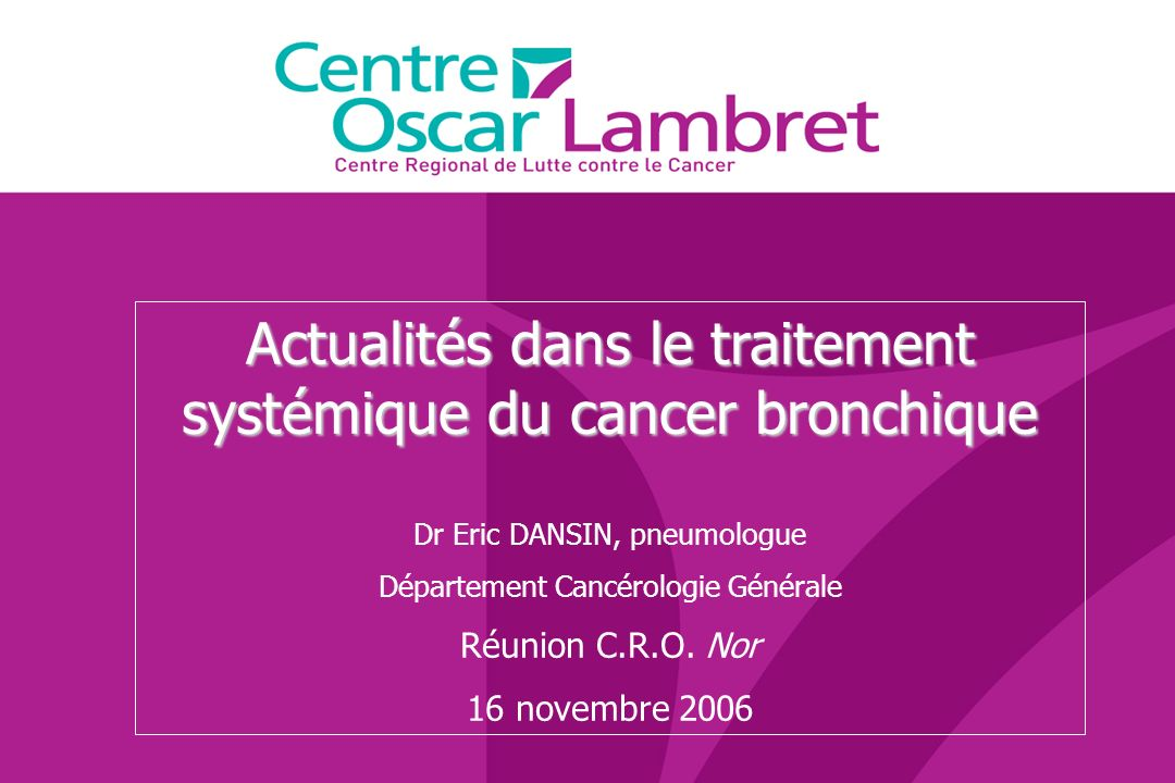 Actualités dans le traitement systémique du cancer bronchique Dr Eric DANSIN, pneumologue Département Cancérologie Générale Réunion C.R.O. Nor 16 nove