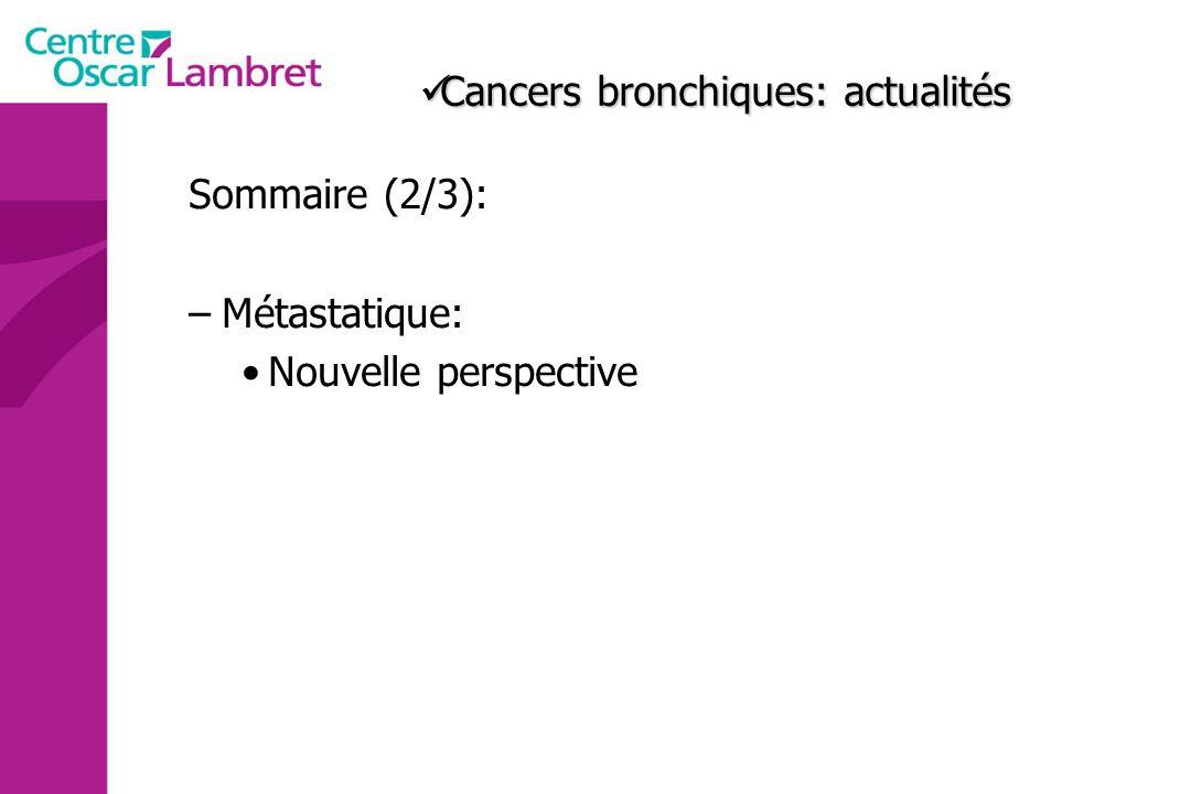 Cancers bronchiques: actualités Cancers bronchiques: actualités Sommaire (2/3): –Métastatique: Nouvelle perspective