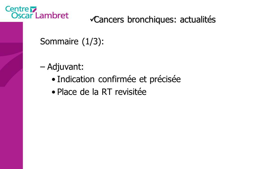 Cancers bronchiques: actualités Cancers bronchiques: actualités Sommaire (1/3): –Adjuvant: Indication confirmée et précisée Place de la RT revisitée