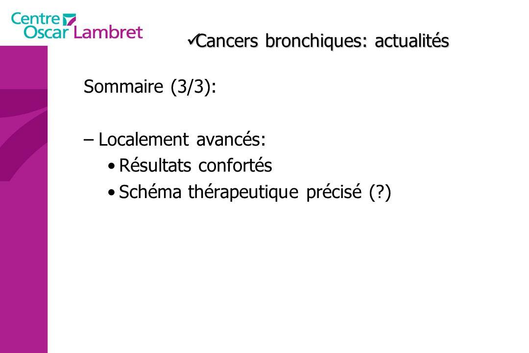 Cancers bronchiques: actualités Cancers bronchiques: actualités Sommaire (3/3): –Localement avancés: Résultats confortés Schéma thérapeutique précisé