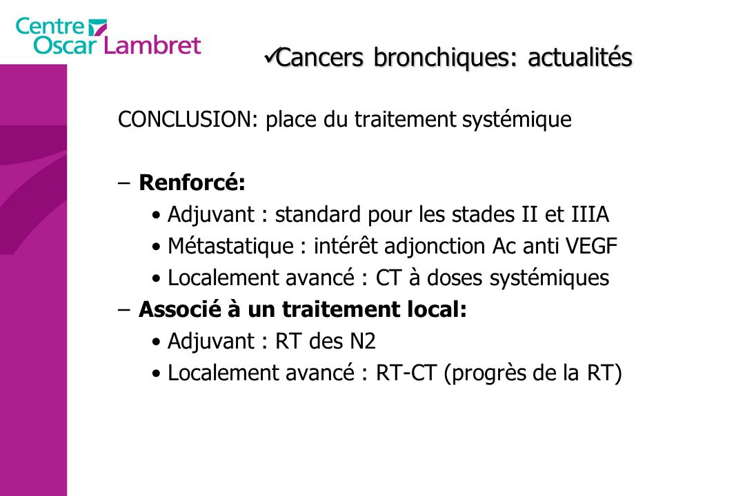 Cancers bronchiques: actualités Cancers bronchiques: actualités CONCLUSION: place du traitement systémique –Renforcé: Adjuvant : standard pour les sta