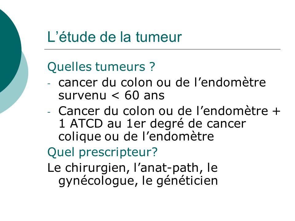 Létude de la tumeur Quelles tumeurs ? - cancer du colon ou de lendomètre survenu < 60 ans - Cancer du colon ou de lendomètre + 1 ATCD au 1er degré de