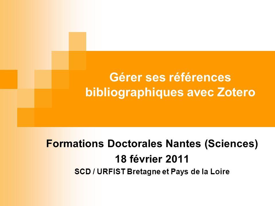 Gérer ses références bibliographiques avec Zotero Formations Doctorales Nantes (Sciences) 18 février 2011 SCD / URFIST Bretagne et Pays de la Loire