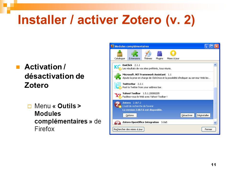 11 Installer / activer Zotero (v. 2) Activation / désactivation de Zotero Menu « Outils > Modules complémentaires » de Firefox