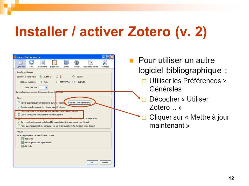 12 Installer / activer Zotero (v. 2) Pour utiliser un autre logiciel bibliographique : Utiliser les Préférences > Générales Décocher « Utiliser Zotero