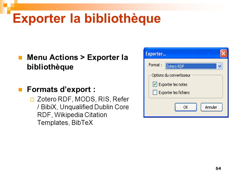 54 Exporter la bibliothèque Menu Actions > Exporter la bibliothèque Formats dexport : Zotero RDF, MODS, RIS, Refer / BibiX, Unqualified Dublin Core RD