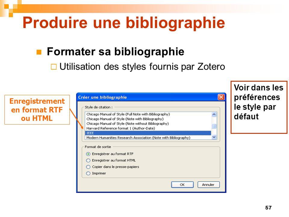 57 Produire une bibliographie Formater sa bibliographie Utilisation des styles fournis par Zotero Enregistrement en format RTF ou HTML Voir dans les p