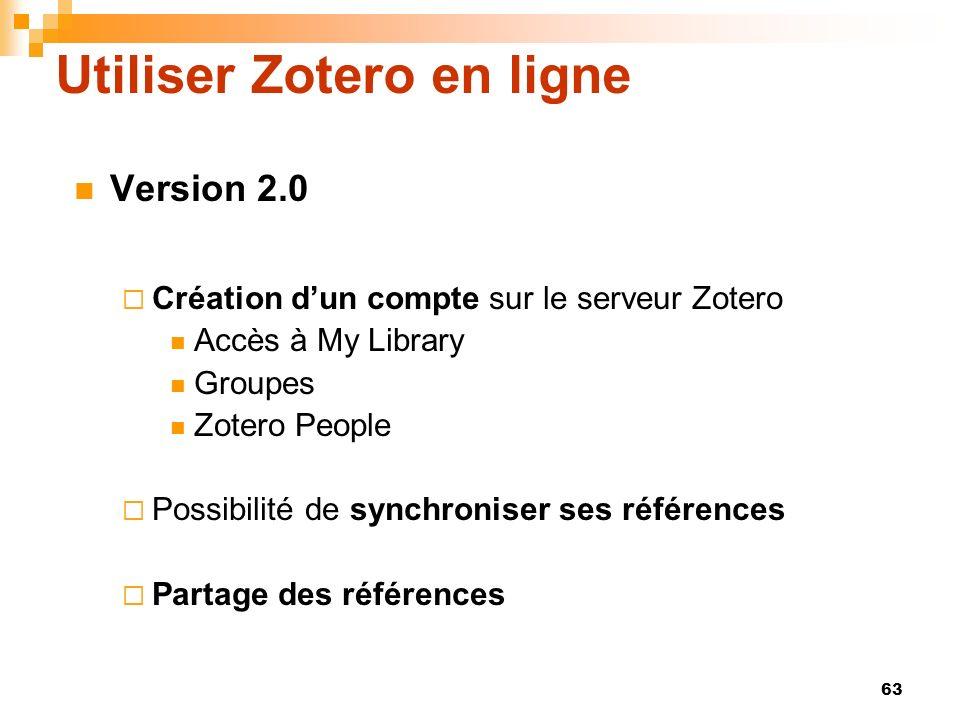 63 Utiliser Zotero en ligne Version 2.0 Création dun compte sur le serveur Zotero Accès à My Library Groupes Zotero People Possibilité de synchroniser