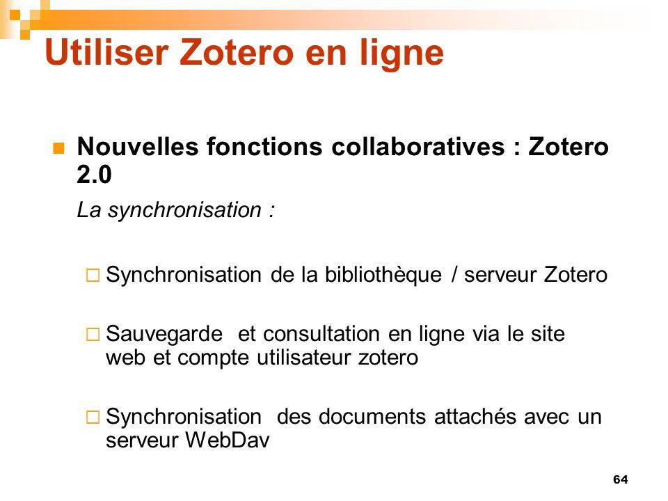 64 Utiliser Zotero en ligne Nouvelles fonctions collaboratives : Zotero 2.0 La synchronisation : Synchronisation de la bibliothèque / serveur Zotero S