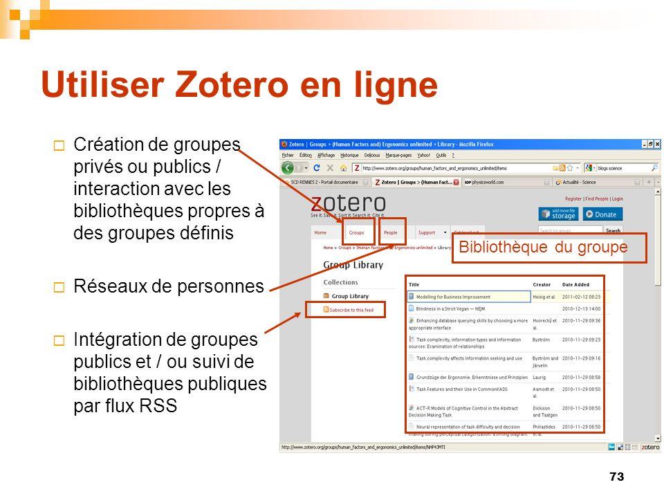 73 Utiliser Zotero en ligne Création de groupes privés ou publics / interaction avec les bibliothèques propres à des groupes définis Réseaux de person