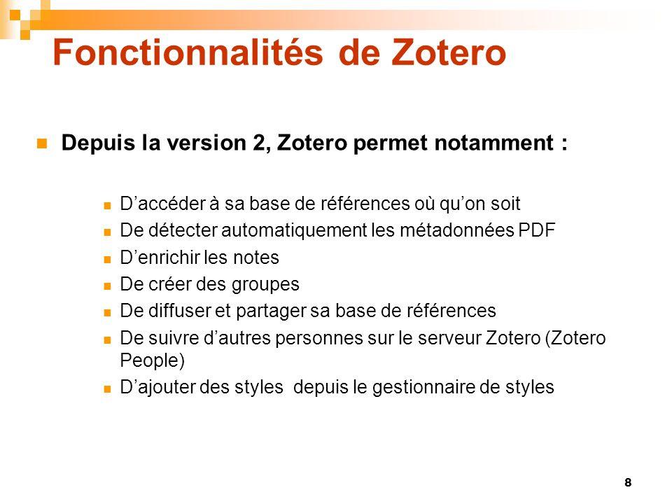 8 Fonctionnalités de Zotero Depuis la version 2, Zotero permet notamment : Daccéder à sa base de références où quon soit De détecter automatiquement l