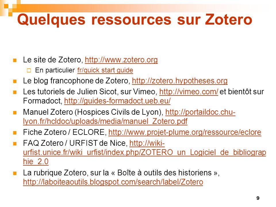 9 Quelques ressources sur Zotero Le site de Zotero, http://www.zotero.orghttp://www.zotero.org En particulier fr/quick start guidefr/quick start guide