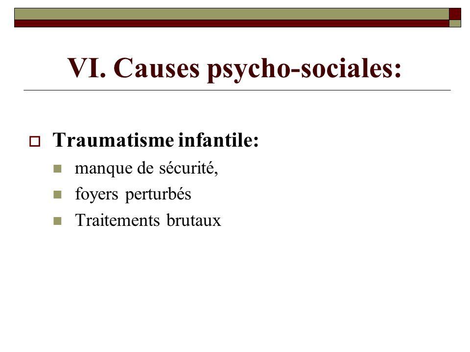 VI. Causes psycho-sociales: Traumatisme infantile: manque de sécurité, foyers perturbés Traitements brutaux