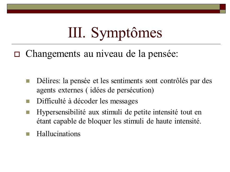 III. Symptômes Changements au niveau de la pensée: Délires: la pensée et les sentiments sont contrôlés par des agents externes ( idées de persécution)