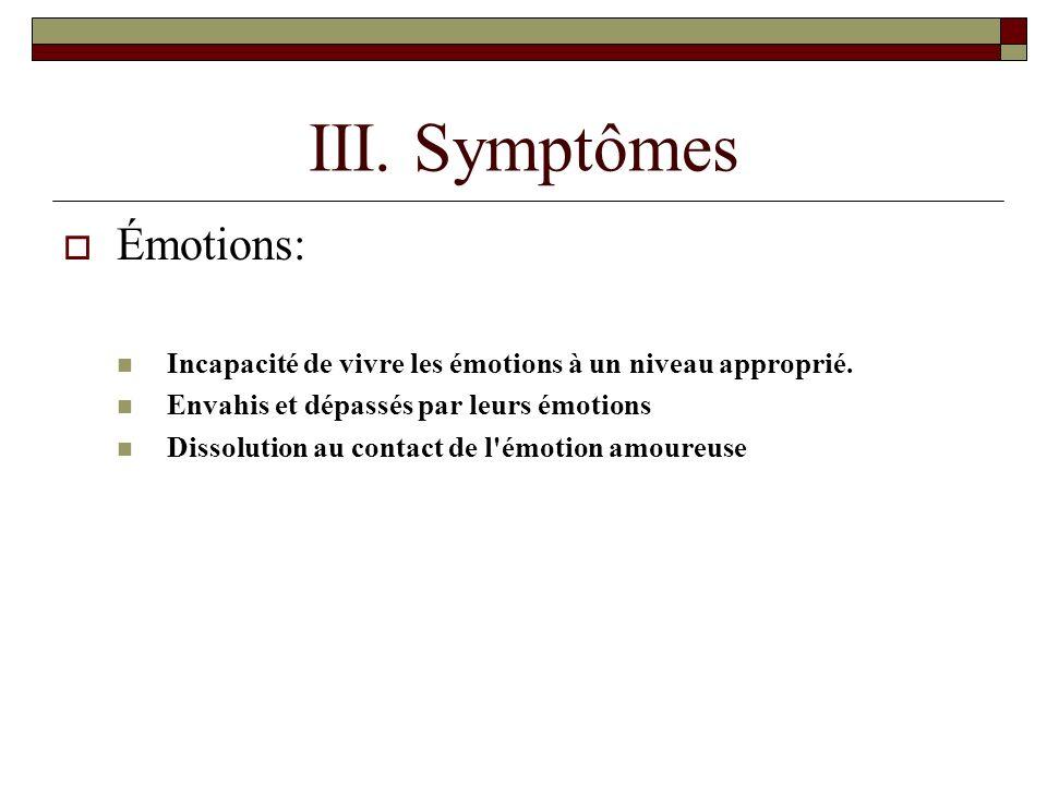 III.Symptômes Émotions: Incapacité de vivre les émotions à un niveau approprié.
