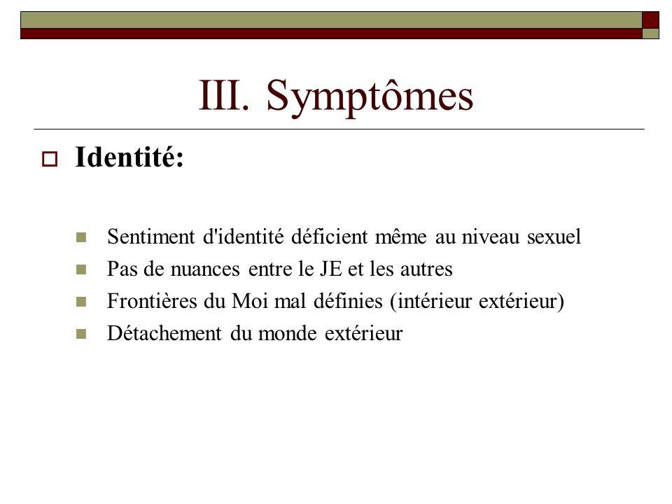 III. Symptômes Identité: Sentiment d'identité déficient même au niveau sexuel Pas de nuances entre le JE et les autres Frontières du Moi mal définies