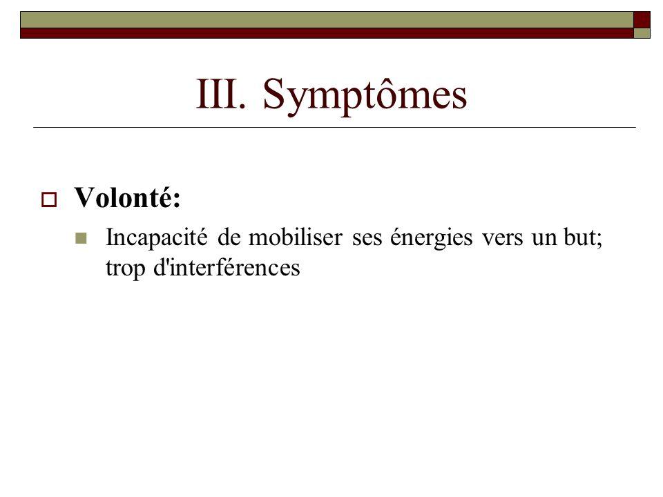 III. Symptômes Volonté: Incapacité de mobiliser ses énergies vers un but; trop d interférences