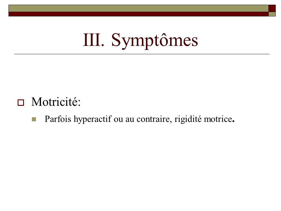 III. Symptômes Motricité: Parfois hyperactif ou au contraire, rigidité motrice.