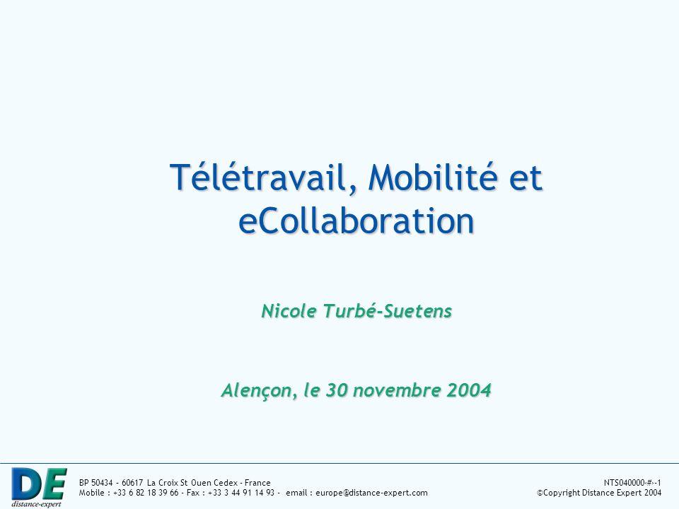 BP 50434 – 60617 La Croix St Ouen Cedex - France Mobile : +33 6 82 18 39 66 - Fax : +33 3 44 91 14 93 - email : europe@distance-expert.com NTS0400001-1 ©Copyright Distance Expert 2004 Télétravail, Mobilité et eCollaboration Nicole Turbé-Suetens Alençon, le 30 novembre 2004