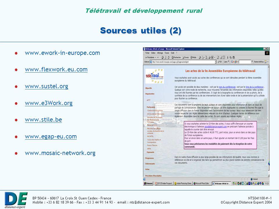 Télétravail et développement rural BP 50434 – 60617 La Croix St Ouen Cedex - France Mobile : +33 6 82 18 39 66 - Fax : +33 3 44 91 14 93 - email : nts@distance-expert.com NTS04110011-1 ©Copyright Distance Expert 2004 Sources utiles (2) www.ework-in-europe.com www.flexwork.eu.com www.sustel.org www.e3Work.org www.stile.be www.egap-eu.com www.mosaic-network.org