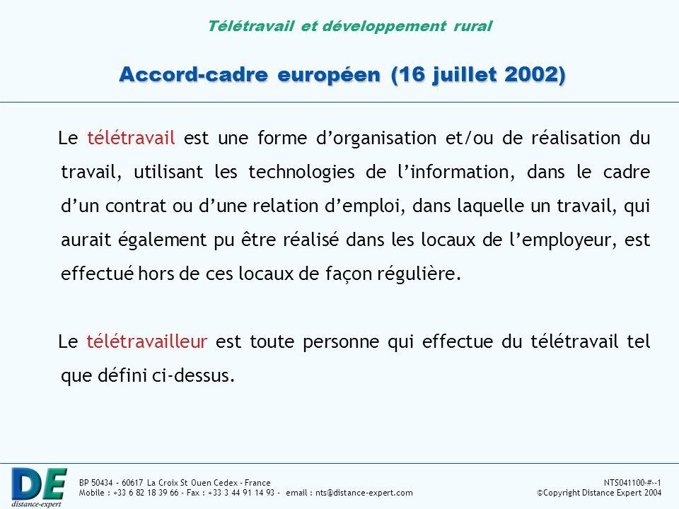 Télétravail et développement rural BP 50434 – 60617 La Croix St Ouen Cedex - France Mobile : +33 6 82 18 39 66 - Fax : +33 3 44 91 14 93 - email : nts@distance-expert.com NTS0411002-1 ©Copyright Distance Expert 2004 Accord-cadre européen (16 juillet 2002) Le télétravail est une forme dorganisation et/ou de réalisation du travail, utilisant les technologies de linformation, dans le cadre dun contrat ou dune relation demploi, dans laquelle un travail, qui aurait également pu être réalisé dans les locaux de lemployeur, est effectué hors de ces locaux de façon régulière.
